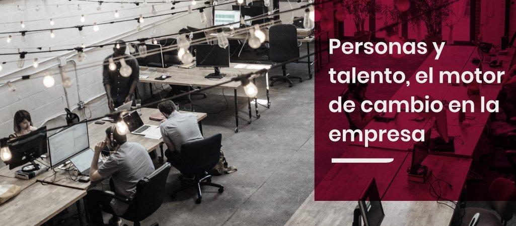 Personas y talento, el motor de cambio en la empresa