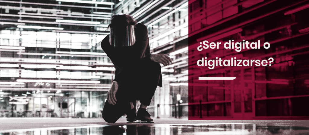 ¿Ser digital o digitalizarse?