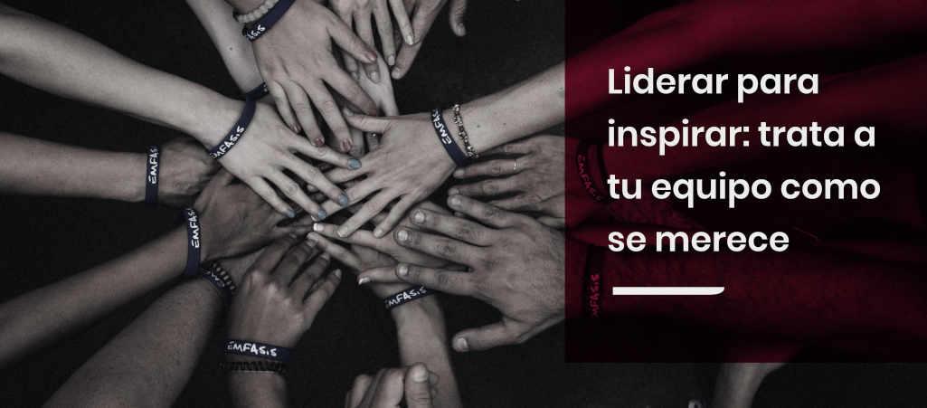 Liderar para inspirar: Trata a tu equipo como se merece